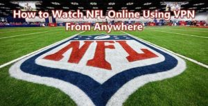 How to Watch NFL Online Using VPN From Anywhere